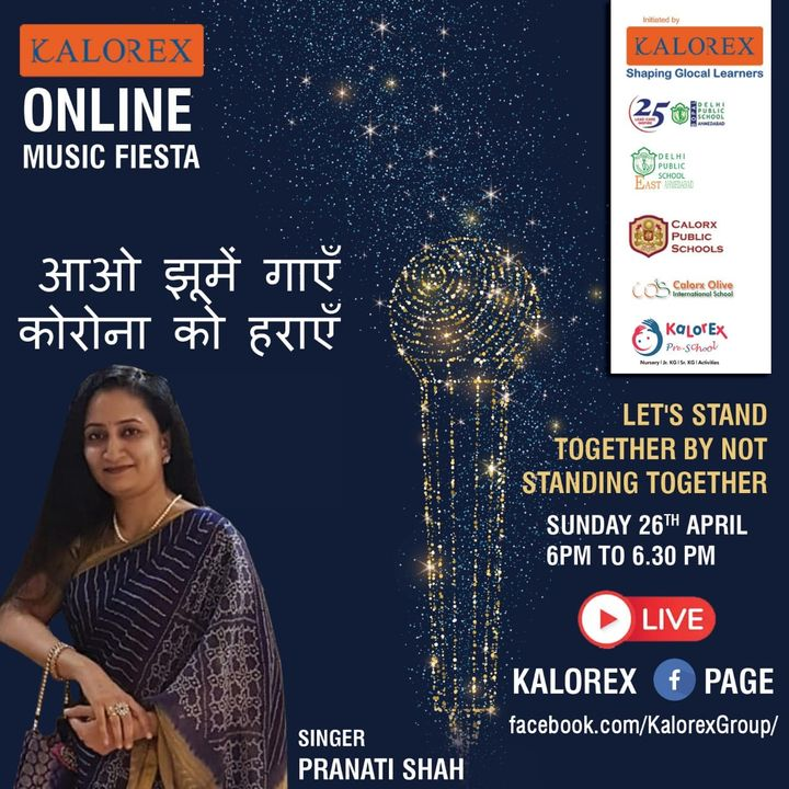 Kalorex Group is going live for Online Music Fiesta on Sunday 26 th April at 6 PM to 6:30 PM  Let's Stand Together by Not Standing Together. With Singer Pranati  Shah  only on Kalorex Group FB Page, Stay Tune, Stay Safe & Stay at Home.  Delhi Public School - Bopal, Ahmedabad Delhi Public School, East Ahmedabad Calorx Public School, Ghatlodia Calorx Public School, Mundra Calorx Public School, Rajula Calorx Public School, Jaipur Narmada Calorx Public School, Bharuch Calorx Olive International School Kalorex Pre-School Prerna Visamo Kids Foundation  #KalorexOnlineMusicFiesta #Entertainment #CPS #NCPS #DPSBOPAL #DPSEAST #COIS #Prerna #Visamo #VKF #KPrS #School #Students #Teachers #Parents #Music #Fest #StandTogether #FightAgainstCorona #StayHome #StaySafe #MPS #kalorex @manjulapujashroff