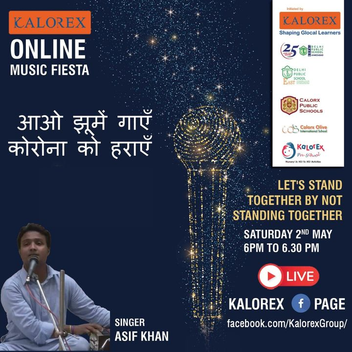 Kalorex Group is going live for Online Music Fiesta on Saturday   2nd May at 6 00 PM to 6.30 PM ,Let's Stand Together by Not Standing Together With Singer Asif Khan only on Kalorex Group FB Page, Stay Tune, Stay Safe & Stay at Home.  Delhi Public School - Bopal, Ahmedabad Delhi Public School, East Ahmedabad Calorx Public School, Ghatlodia Calorx Public School, Mundra Calorx Public School, Rajula Calorx Public School, Jaipur Narmada Calorx Public School, Bharuch Calorx Olive International School Kalorex Pre-School Prerna Visamo Kids Foundation  #KalorexOnlineMusicFiesta #Entertainment #CPS #NCPS #DPSBOPAL #DPSEAST #COIS #Prerna #Visamo #VKF #KPrS #School #Students #Teachers #Parents #Music #Fest #StandTogether #FightAgainstCorona #StayHome #StaySafe #MPS #kalorex  #PopularArtists