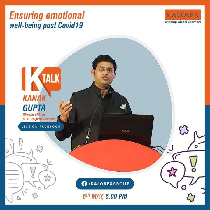 Kalorex Group:  Ktalk, a series of powerful talks devoted to spreading ideas from India's most inspired thinkers, with the community of curious minds to engage and connect with each other  Kalorex Group presents KTalk Episode No. 4 on Wednesday, 6th May, 2020  Time: 5 pm Live on www.facebook.com/kalorexgroup  Speaker:  Mr. Kanak Gupta,                                                 Director - Seth M. R. Jaipuria Schools  Topic: Ensuring Emotional Well-being Post Covid 19'