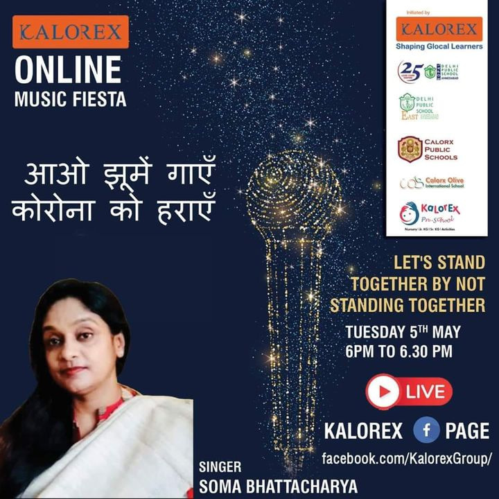 Kalorex Group is going live for Online Music Fiesta on Tuesday 5th May at 6 00 PM to 6.30 PM ,Let's Stand Together by Not Standing Together With Singer Soma Bhattacharya only on Kalorex Group FB Page, Stay Tune, Stay Safe & Stay at Home.  Delhi Public School - Bopal, Ahmedabad Delhi Public School, East Ahmedabad Calorx Public School, Ghatlodia Calorx Public School, Mundra Calorx Public School, Rajula Calorx Public School, Jaipur Narmada Calorx Public School, Bharuch Calorx Olive International School Kalorex Pre-School Prerna Visamo Kids Foundation  #KalorexOnlineMusicFiesta #Entertainment #CPS #NCPS #DPSBOPAL #DPSEAST #COIS #Prerna #Visamo #VKF #KPrS #School #Students #Teachers #Parents #Music #Fest #StandTogether #FightAgainstCorona #StayHome #StaySafe #MPS #kalorex  #PopularArtists