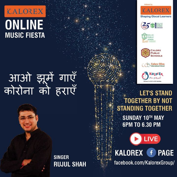 Kalorex Group is going live for Online Music Fiesta on Sunday 10th May at 6 00 PM to 6.30 PM ,Let's Stand Together by Not Standing Together With Singer Rujul Shah , only on Kalorex Group FB Page, Stay Tune, Stay Safe & Stay at Home.  Delhi Public School - Bopal, Ahmedabad Delhi Public School, East Ahmedabad Calorx Public School, Ghatlodia Calorx Public School, Mundra Calorx Public School, Rajula Calorx Public School, Jaipur Narmada Calorx Public School, Bharuch Calorx Olive International School Kalorex Pre-School Prerna Visamo Kids Foundation  #KalorexOnlineMusicFiesta #Entertainment #CPS #NCPS #DPSBOPAL #DPSEAST #COIS #Prerna #Visamo #VKF #KPrS #School #Students #Teachers #Parents #Music #Fest #StandTogether #FightAgainstCorona #StayHome #StaySafe #MPS #kalorex  #PopularArtists