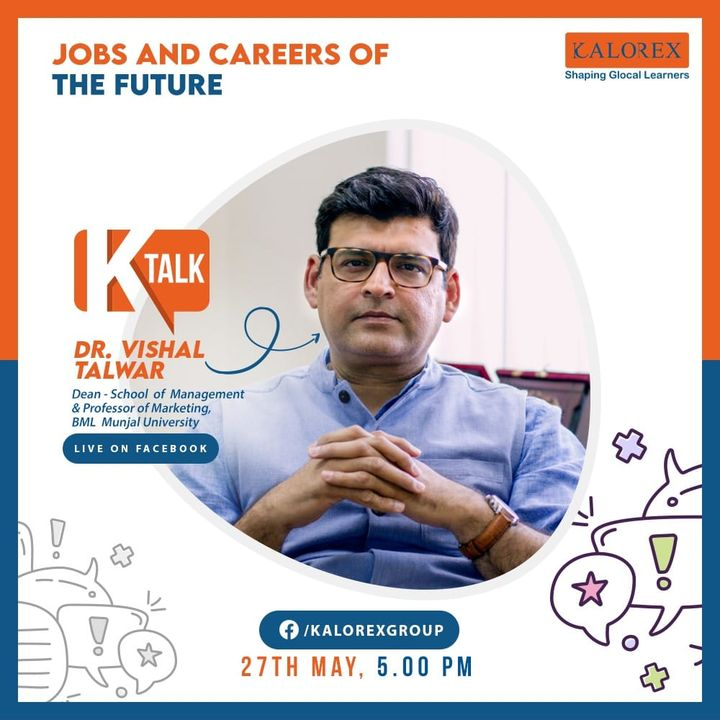 Kalorex Group  Ktalk, a series of powerful talks devoted to spreading ideas from India's most inspired thinkers, with the community of curious minds to engage and connect with each other  Kalorex Group presents KTalk Episode No. 7 on Wednesday, 27th May, 2020  Time: 5 pm Live on www.facebook.com/kalorexgroup  Speaker: Dr. Vishal Talwar, Dean - School of Management & Professor of Marketing, BML Munjal University  Topic: Jobs & Careers of the Future  #Ktalk #kalorex