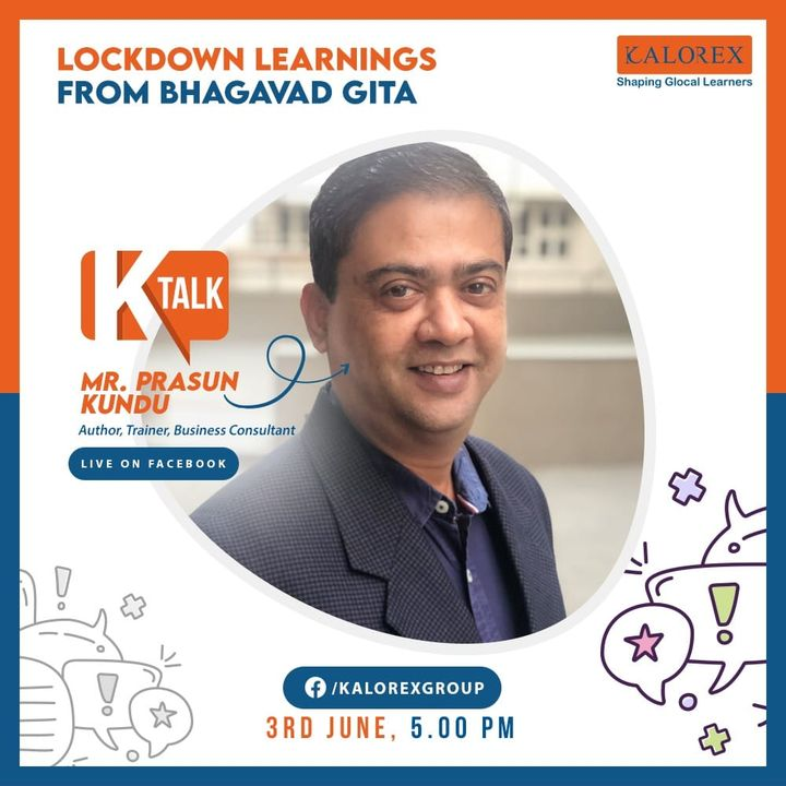 Kalorex Group  Ktalk, a series of powerful talks devoted to spreading ideas from India's most inspired thinkers, with the community of curious minds to engage and connect with each other  Kalorex Group presents KTalk Episode No. 8 on Wednesday, 3rd June, 2020  Time: 5 pm Live on www.facebook.com/kalorexgroup  Speaker: Mr. Prasun Kundu, Author, Trainer, Business Consultant  Topic: Lockdown learnings from Bhagavad Gita  #Ktalk #kalorex