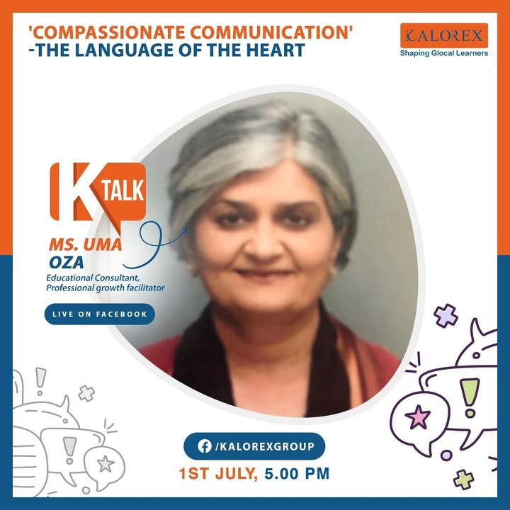 Kalorex Group  K Talk, a series of powerful talks devoted to spreading ideas from India's most inspired thinkers, with the community of curious minds to engage and connect with each other  Kalorex Group presents K Talk Episode No. 12 on Wednesday, 1st July, 2020  Time: 5 pm Live on www.facebook.com/kalorexgroup  Speaker: Ms. Uma Oza, Educational Consultant, Professional Growth Facilitator  Topic: Compassionate Communication' - The Language Of The Heart  #Ktalk #kalorex