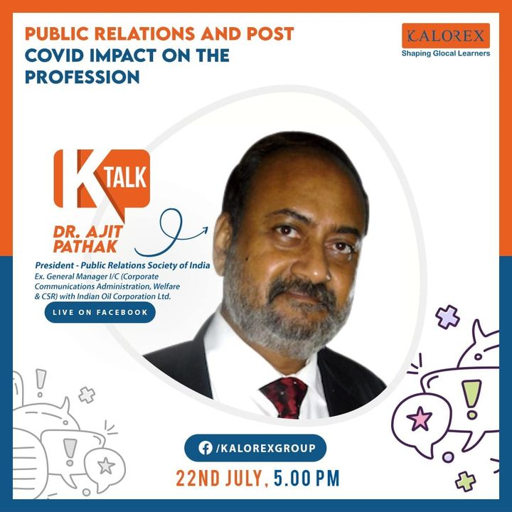 Kalorex Group  Ktalk, a series of powerful talks devoted to spreading ideas from India's most inspired thinkers, with the community of curious minds to engage and connect with each other  Kalorex Group presents KTalk Episode No. 15 on Wednesday, 22nd July, 2020  Time: 5 pm Live on www.facebook.com/kalorexgroup  Speaker: Dr. Ajit Pathak, President - Public Relations Society of India, Ex. General Manager I/C (Corporate Communications Administration, Welfare & CSR) with Indian Oil Corporation Ltd.  Topic: Public Relations And Post Covid Impact On The Profession  #Ktalk #Kalorex