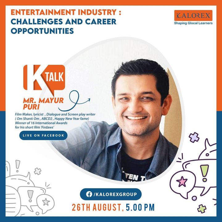 Kalorex Group:  Ktalk, a series of powerful talks devoted to spreading ideas from India's most inspired thinkers, with the community of curious minds to engage and connect with each other  Kalorex Group presents KTalk Episode No. 20 on Wednesday, 26th August, 2020  Time: 5 pm Live on www.facebook.com/kalorexgroup  Speaker: . Mayur Puri, Film Maker, Lyricist, Dialogue and Screen Play Writer  Mayur ji's film journey is an apt example of 'Small Town youngster making it big in Bollywood!' He is a professional storyteller, screenwriter, lyricist & filmmaker working in Mumbai for two decades now. He has written over 100 songs and scripts of movies including blockbusters like Om Shanti Om (2007) and ABCD (2014).  A localization expert for several Hollywood Studios, Mayur ji has written Hindi Dialogues for several Disney, Marvel and Pixar movies and Netflix series including:  Avengers: Infinity War (2018), Avengers: Endgame, The Lion King (2019), Maleficent: Mistress of Evil (2019), Orange Is The New Black (2013-19), Jojo Rabbit (2019), Spies In Disguise (2019) and Locke and Key.  Topic: Entertainment Industry: Challenges and Career Opportunities  #Ktalk #Kalorex